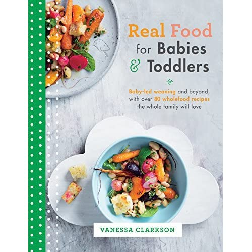 Real food for babies and toddlers baby led weaning and beyond with real food for babies and toddlers baby led weaning and beyond with over 80 wholefood recipes the whole family will love by vanessa clarkson forumfinder Choice Image