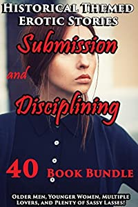 EROTICA : 40 Historical Themed Erotic Stories of Submission and Disciplining (40 Book Bundle : Older Men, Younger Women, Multiple Lovers, and Plenty of Sassy Lasses!)