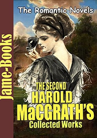 The Second Harold MacGrath's Collected Works: The Princess Elopes,Hearts and Masks,The Best Man,The Voice in the Fog,The Ragged Edge,The Pagan Madonna ,and More (10 Works)