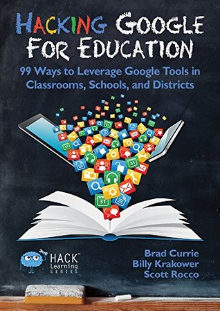 Hacking Google For Education: 99 Ways to Leverage Google Tools in Classrooms, Schools, and Districts