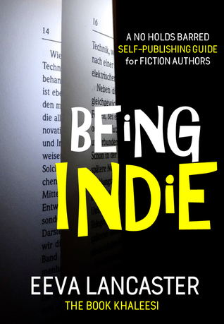 Being Indie: A No Holds Barred, Self Publishing Guide for Indie Authors