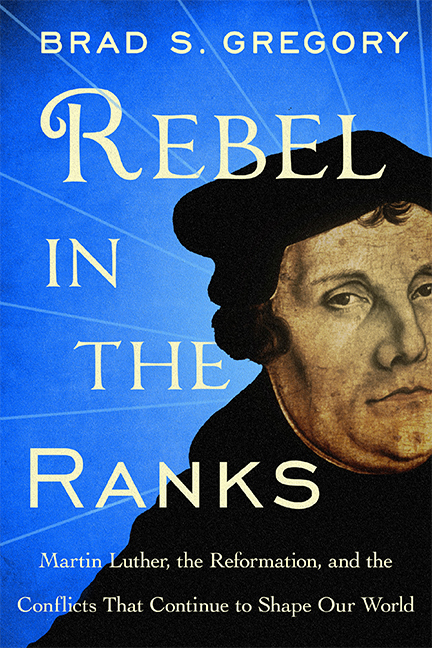 Rebel in the Ranks Martin Luther, the Reformation, and the Conflicts That Continue to Shape Our World