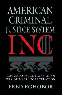 American Criminal Justice System Inc: Rogue Prosecutions in an Era of Mass Incarceration