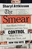 The Smear: How the Secret Art of Character Assassination Controls What You Think, What You Read, and How You Vote