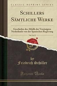 Schillers S�mtliche Werke, Vol. 8 of 12: Geschichte Des Abfalls Der Vereinigten Niederlande Von Der Spanischen Regierung