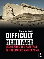 Difficult Heritage: Negotiating the Nazi Past in Nuremberg and Beyond