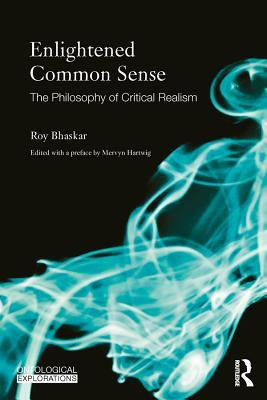 Enlightened Common Sense The Philosophy of Critical Realism (Ontological Explorations) 1st Edition
