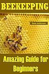 BEEKEEPING: Amazing Guide for Beginners(Beekeeping Basics,Beekeeping Guide,The essential beekeeping guide,Backyard Beekeeper,Building Beehives,Keeping Bees,Honey Bees,honey bee keeping,bee keeping)