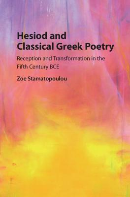 Hesiod and Classical Greek Poetry Reception and Transformation in the Fifth Century BCE