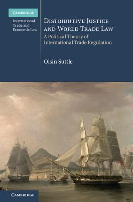 Distributive Justice and World Trade Law A Political Theory of International Trade Regulation