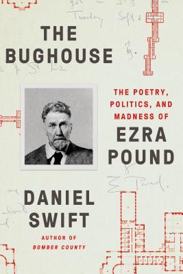 The Bughouse: The Poetry, Politics, and Madness of Ezra Pound