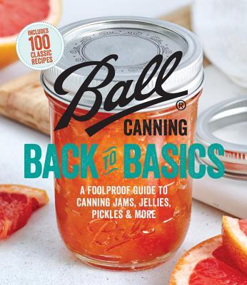 Ball Canning Back to Basics A Foolproof Guide to Canning Jams, Jellies, Pickles, and More