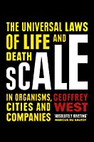 Scale: The Search for Simplicity and Unity in the Complexity of Life, from Cells to Cities, Companies to Ecosystems, Milliseconds to Millennia