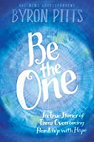 Be the One: Six True Stories of Teens Overcoming Hardship with Hope