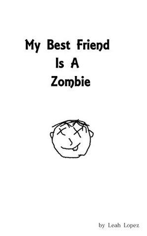 My Best Friend Is A Zombie by Leah Lopez