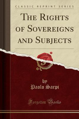 The Rights of Sovereigns and Subjects (Classic Reprint) Paolo Sarpi