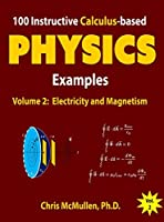 100 Instructive Calculus-based Physics Examples: Electricity and Magnetism (Calculus-based Physics Problems with Solutions Book 2)