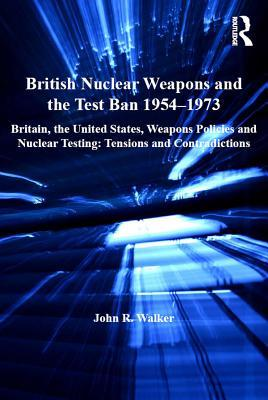 British Nuclear Weapons and the Test Ban 1954-1973: Britain, the United States, Weapons Policies and Nuclear Testing: Tensions and Contradictions