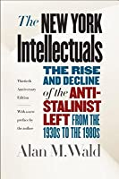 The New York Intellectuals: The Rise and Decline of the Anti-Stalinist Left from the 1930s to the 1980s