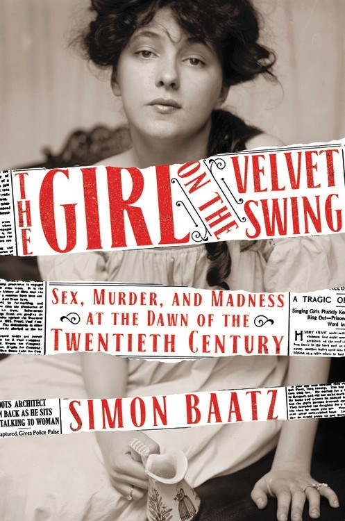 The Girl on the Velvet Swing Sex, Murder, and Madness at the Dawn of the Twentieth Century