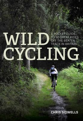 Wild Cycling A pocket guide to 50 great rides off the beaten track in Britain