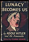 Lunacy Becomes Us- by Adolf Hitler and His Associates by Clara Leiser