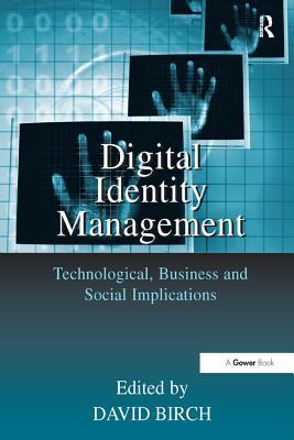 Digital Identity Management: Technological, Business and Social Implications  by  David Birch