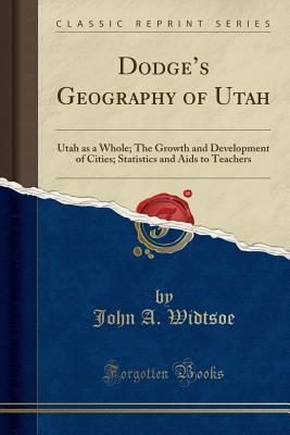 Dodge's Geography of Utah: Utah as a Whole; The Growth and Development of Cities; Statistics and AIDS to Teachers (Classic Reprint)