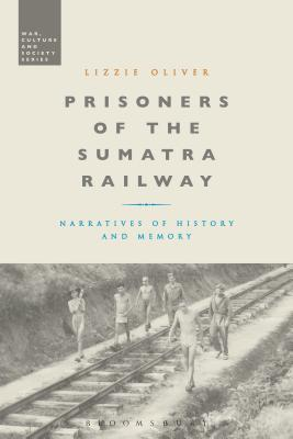 Prisoners of the Sumatra Railway Narratives of History and Memory