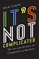 It's Not Complicated: The Art and Science of Complexity for Business Success