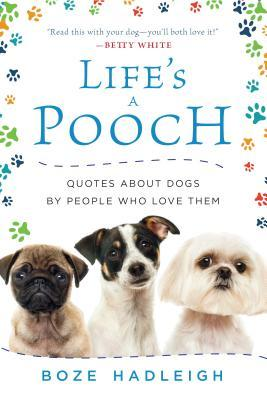 Life's a Pooch Quotes about Dogs by People Who Love Them