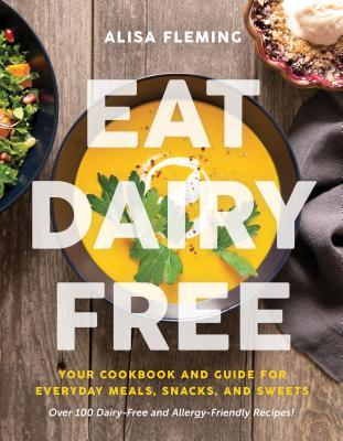 Eat Dairy Free: Your Essential Cookbook for Everyday Meals, Snacks, and Sweets