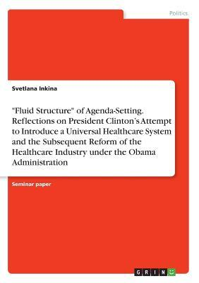 """""""Fluid Structure"""" of Agenda-Setting. Reflections on President Clinton's Attempt to Introduce a Universal Healthcare System and the Subsequent Reform of Healthcare Industry under Obama Administration"""