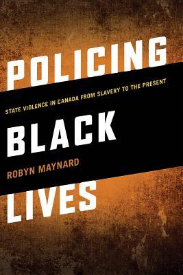 Policing Black Lives State Violence in Canada from Slavery to the Present