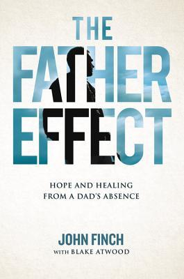 The Father Effect Hope and Healing from a Dad's Absence