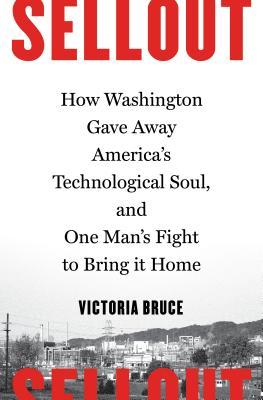 Sellout How Washington Gave Away America's Technological Soul, and One Man's Fight to Bring It Home
