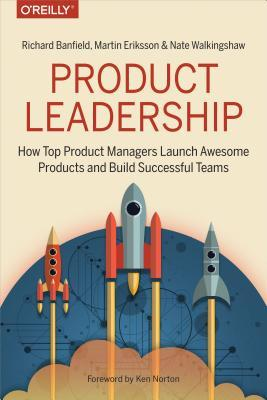 Product Leadership How Top Product Managers Launch Awesome Products and Build Successful Teams by R. Banfield