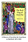 The Red Flag of Anarchy - A History of Socialism & Anarchism in Sheffield 1874-1900