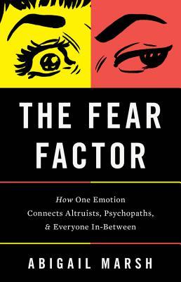 The Fear Factor: How One Emotion Connects Altruists, Psychopaths