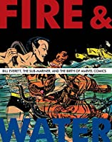 Fire & Water: Bill Everett, The Sub-Mariner, and the Birth of Marvel Comics (The Bill Everett Archives)