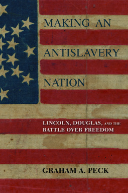 Making an Antislavery Nation: Lincoln, Douglas, and the Battle over Freedom