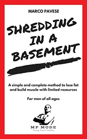 Shredding in a Basement: A simple and complete method to lose fat and build muscle with limited resources. For men of all ages.
