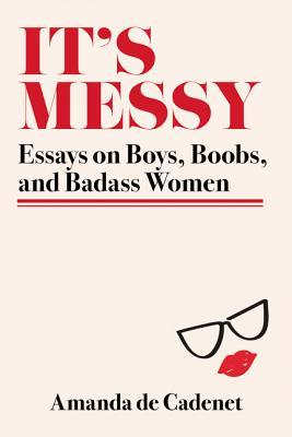 It's Messy: Essays on Boys, Boobs, and Badass Women