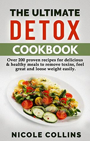Detox Cookbook: Over 200 Proven Recipes For Delicious & Healthy Meals To Remove Toxins, Feel Great And Loose Weight Easily.