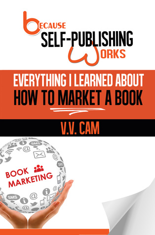 Because Self-publishing Works: Everything I Learned About How to Market a Book