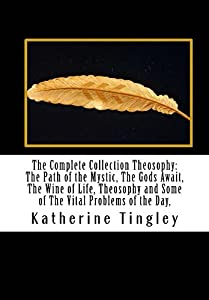 The Complete Collection Theosophy: The Path of the Mystic, The Gods Await, The Wine of Life, Theosophy and Some of The Vital Problems of the Day,