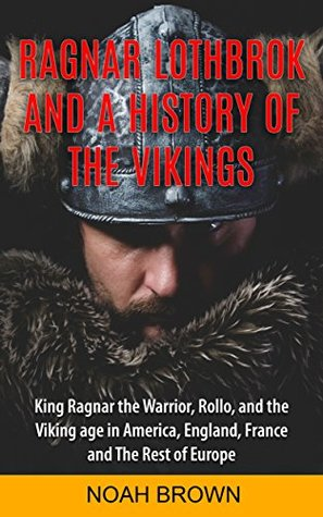 Ragnar Lothbrok and a History of the Vikings: Including King Ragnar the Warrior, Rollo, the Viking Age in America, England, France and the Rest of Europe