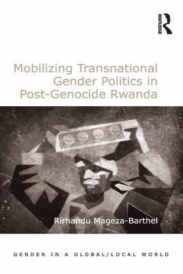 Mobilizing Transnational Gender Politics in Post-Genocide Rwanda Rirhandu Mageza-Barthel