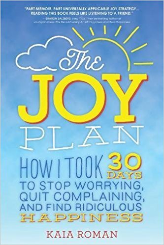 The Joy Plan How I Took 30 Days to Stop Worrying, Quit Complaining, and Find Ridiculous Happiness