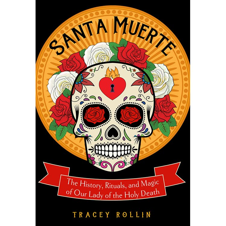Santa Muerte: The History, Rituals, and Magic of Our Lady of the